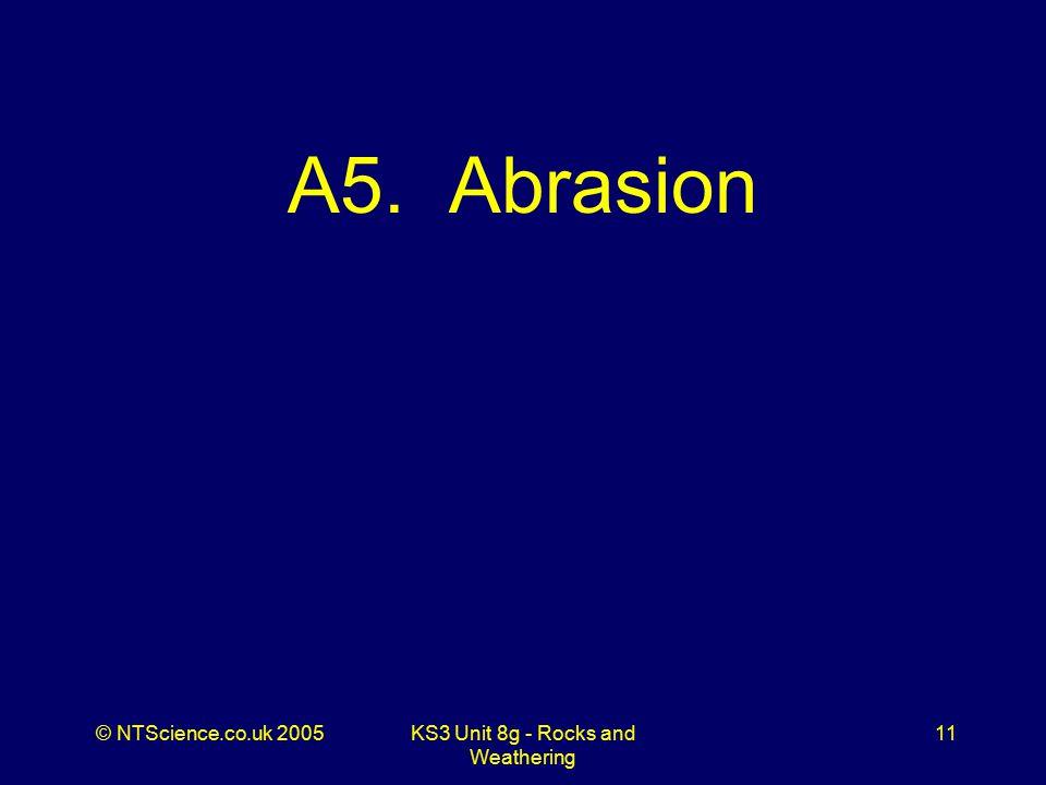 © NTScience.co.uk 2005KS3 Unit 8g - Rocks and Weathering 11 A5. Abrasion