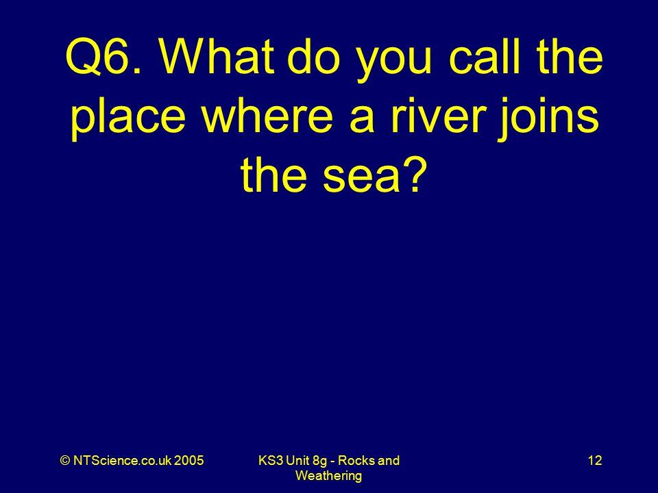 © NTScience.co.uk 2005KS3 Unit 8g - Rocks and Weathering 12 Q6.