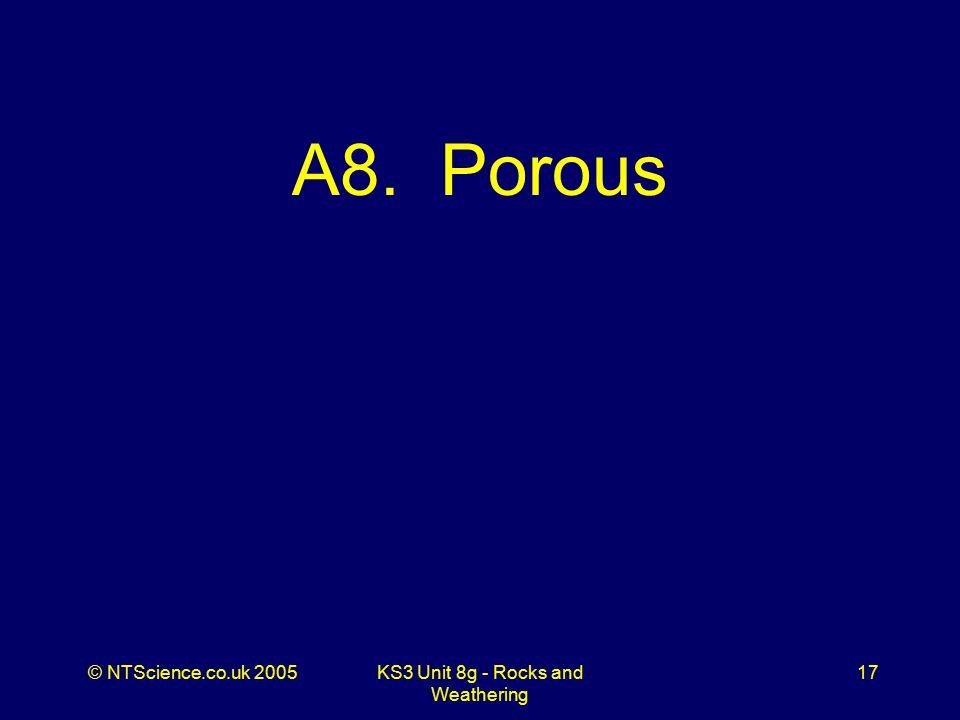 © NTScience.co.uk 2005KS3 Unit 8g - Rocks and Weathering 17 A8. Porous