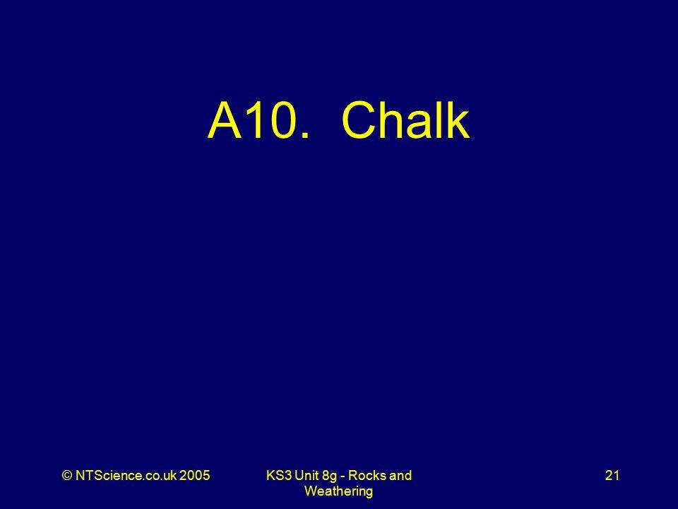 © NTScience.co.uk 2005KS3 Unit 8g - Rocks and Weathering 21 A10. Chalk