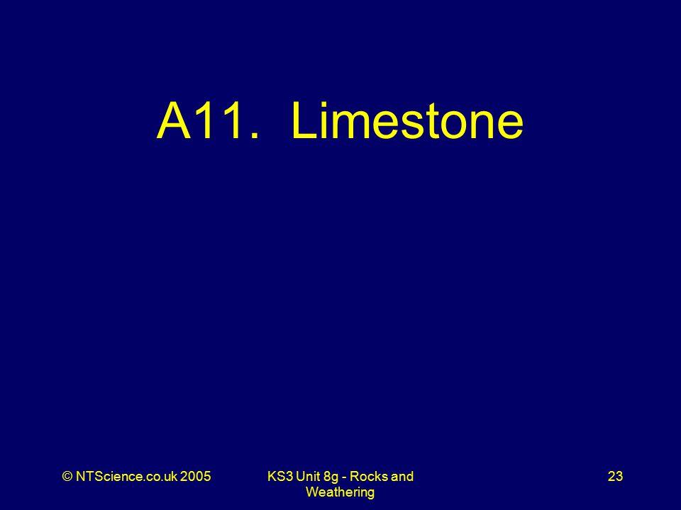 © NTScience.co.uk 2005KS3 Unit 8g - Rocks and Weathering 23 A11. Limestone