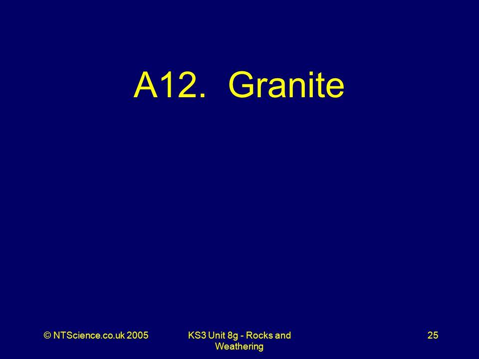 © NTScience.co.uk 2005KS3 Unit 8g - Rocks and Weathering 25 A12. Granite