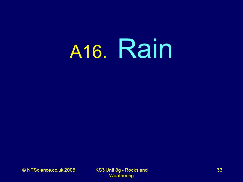 © NTScience.co.uk 2005KS3 Unit 8g - Rocks and Weathering 33 A16. Rain