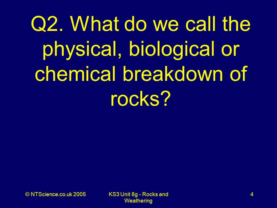 © NTScience.co.uk 2005KS3 Unit 8g - Rocks and Weathering 5 A2. Weathering