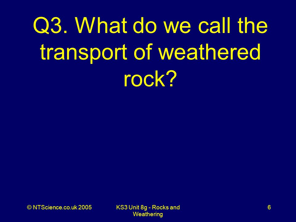 © NTScience.co.uk 2005KS3 Unit 8g - Rocks and Weathering 6 Q3.