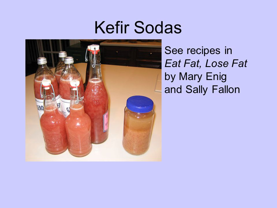 Kefir Sodas See recipes in Eat Fat, Lose Fat by Mary Enig and Sally Fallon