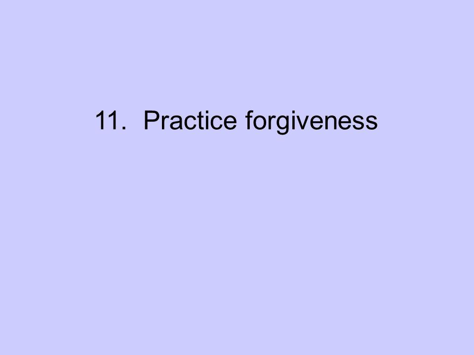11. Practice Forgiveness 11. Practice forgiveness