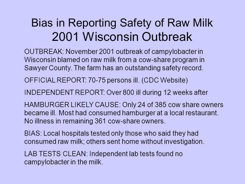 Bias in Reporting Safety of Raw Milk 2001 Wisconsin Outbreak OUTBREAK: November 2001 outbreak of campylobacter in Wisconsin blamed on raw milk from a cow-share program in Sawyer County.