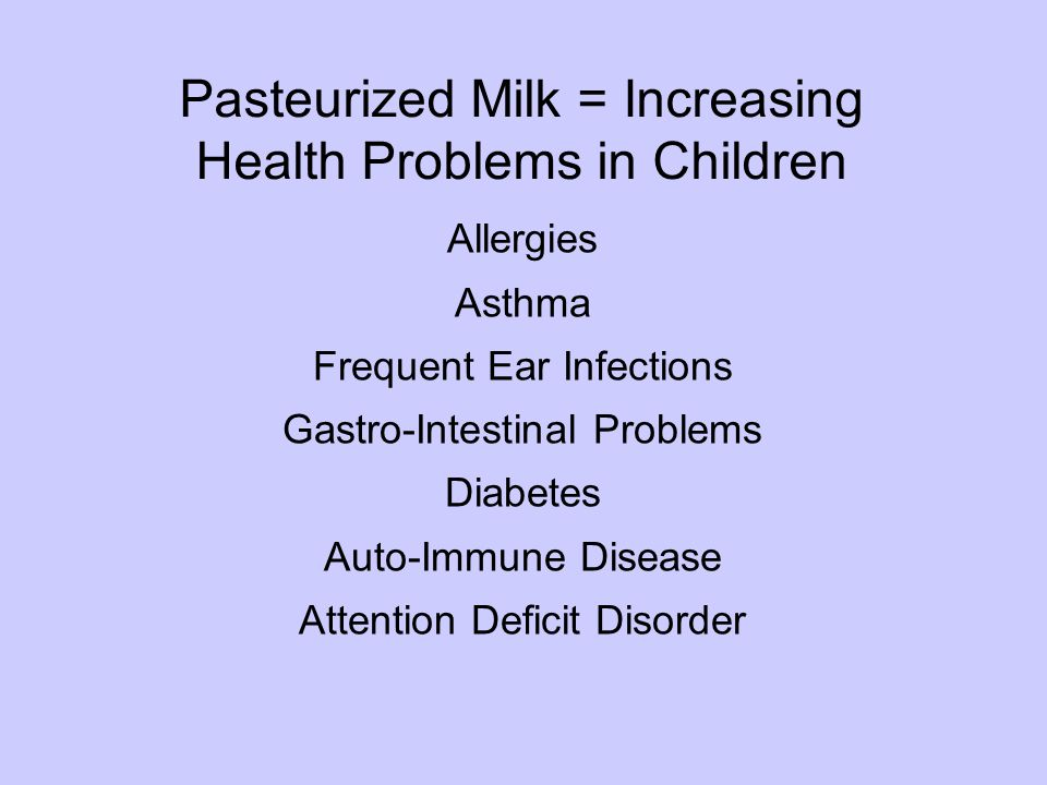Pasteurized Milk = Increasing Health Problems in Children Allergies Asthma Frequent Ear Infections Gastro-Intestinal Problems Diabetes Auto-Immune Disease Attention Deficit Disorder