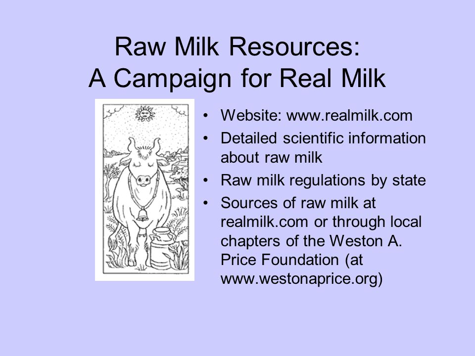 Raw Milk Resources: A Campaign for Real Milk Website: www.realmilk.com Detailed scientific information about raw milk Raw milk regulations by state Sources of raw milk at realmilk.com or through local chapters of the Weston A.