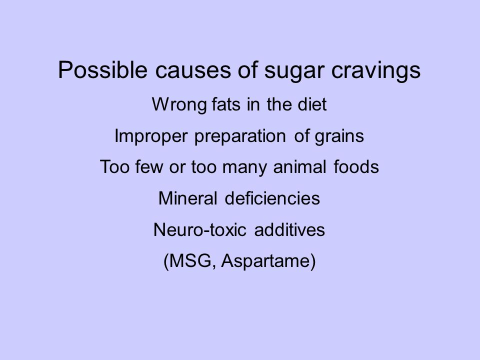 Cravings Possible causes of sugar cravings Wrong fats in the diet Improper preparation of grains Too few or too many animal foods Mineral deficiencies Neuro-toxic additives (MSG, Aspartame)