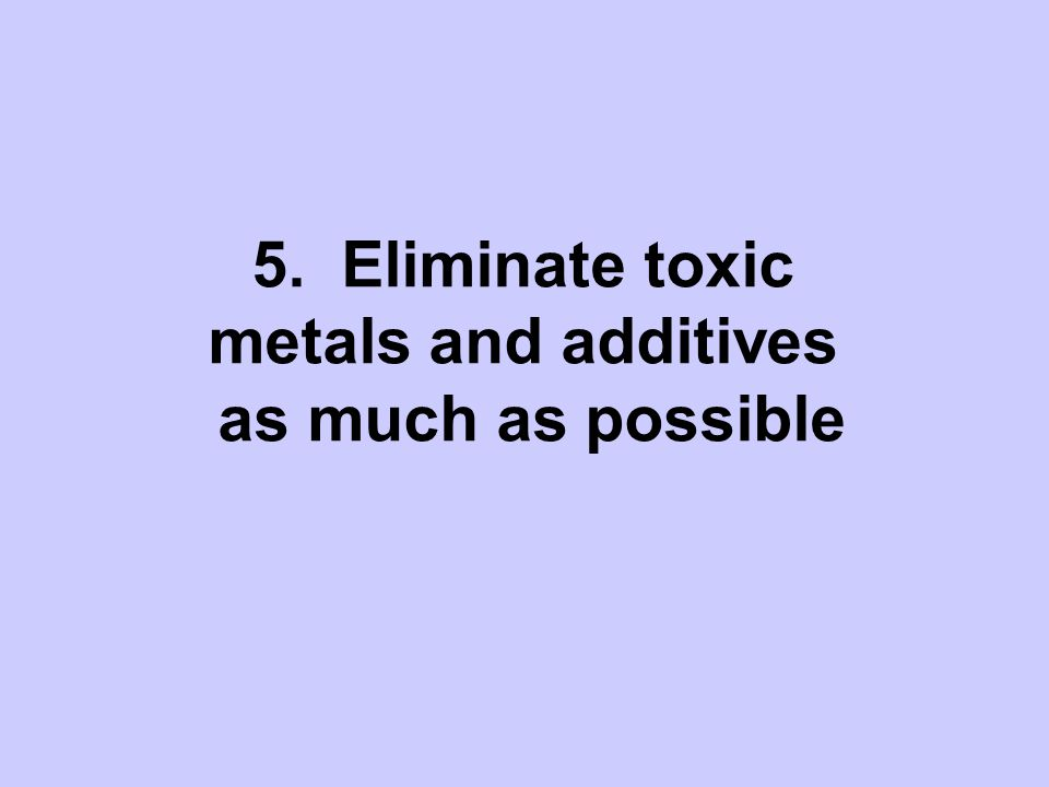 5. Eliminate toxic metals and additives as much as possible