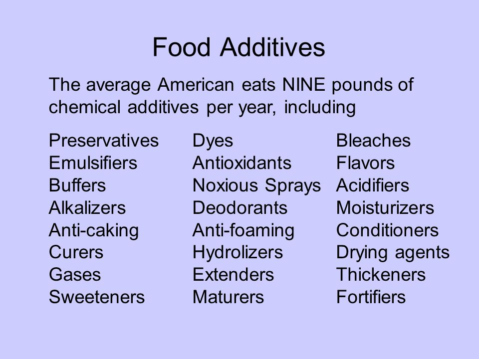 Food Additives The average American eats NINE pounds of chemical additives per year, including PreservativesDyesBleaches Emulsifiers Antioxidants Flavors Buffers Noxious Sprays Acidifiers Alkalizers Deodorants Moisturizers Anti-caking Anti-foaming Conditioners CurersHydrolizers Drying agents Gases Extenders Thickeners Sweeteners Maturers Fortifiers