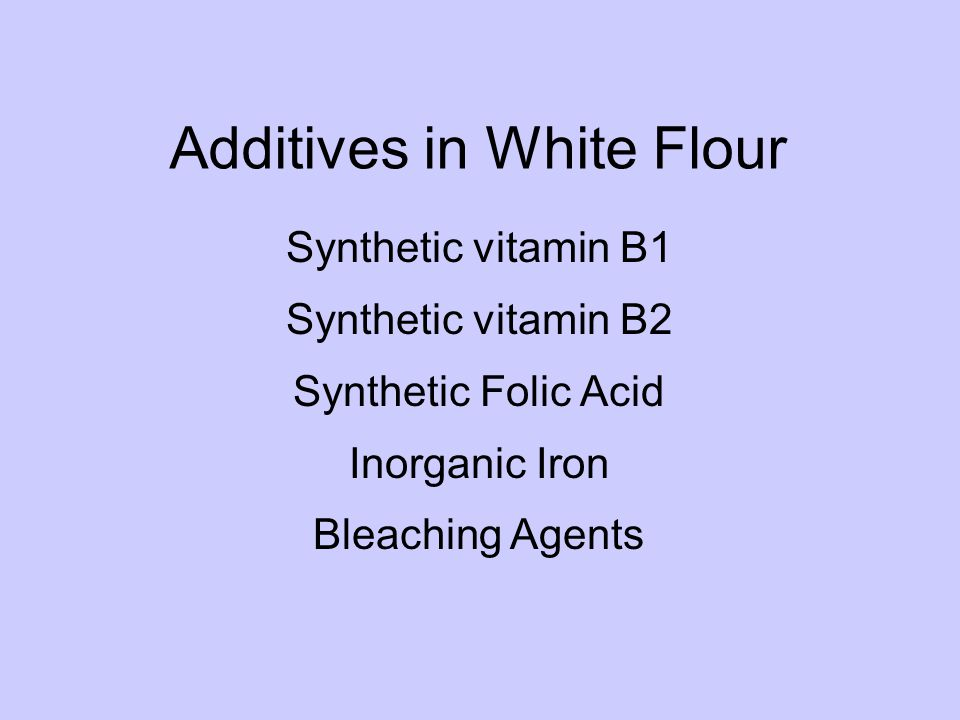 Additives in White Flour Synthetic vitamin B1 Synthetic vitamin B2 Synthetic Folic Acid Inorganic Iron Bleaching Agents