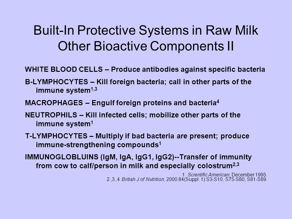 Built-In Protective Systems in Raw Milk Other Bioactive Components II WHITE BLOOD CELLS – Produce antibodies against specific bacteria B-LYMPHOCYTES – Kill foreign bacteria; call in other parts of the immune system 1,3 MACROPHAGES – Engulf foreign proteins and bacteria 4 NEUTROPHILS – Kill infected cells; mobilize other parts of the immune system 1 T-LYMPHOCYTES – Multiply if bad bacteria are present; produce immune-strengthening compounds 1 IMMUNOGLOBLUINS (IgM, IgA, IgG1, IgG2)--Transfer of immunity from cow to calf/person in milk and especially colostrum 2,3 1.