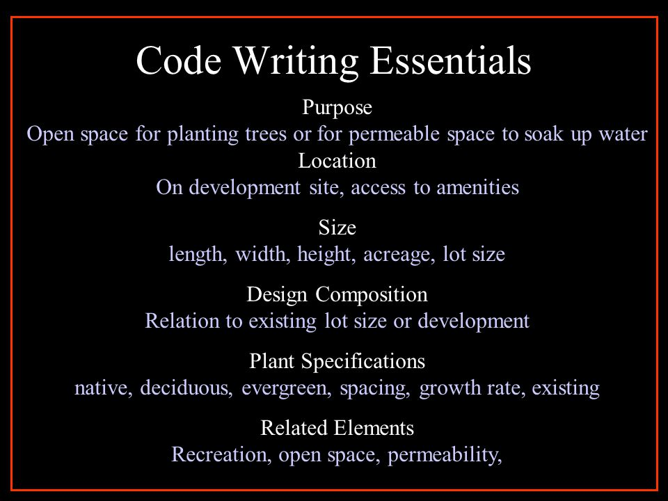 Code Writing Essentials Purpose Open space for planting trees or for permeable space to soak up water Location On development site, access to amenities Size length, width, height, acreage, lot size Design Composition Relation to existing lot size or development Plant Specifications native, deciduous, evergreen, spacing, growth rate, existing Related Elements Recreation, open space, permeability,