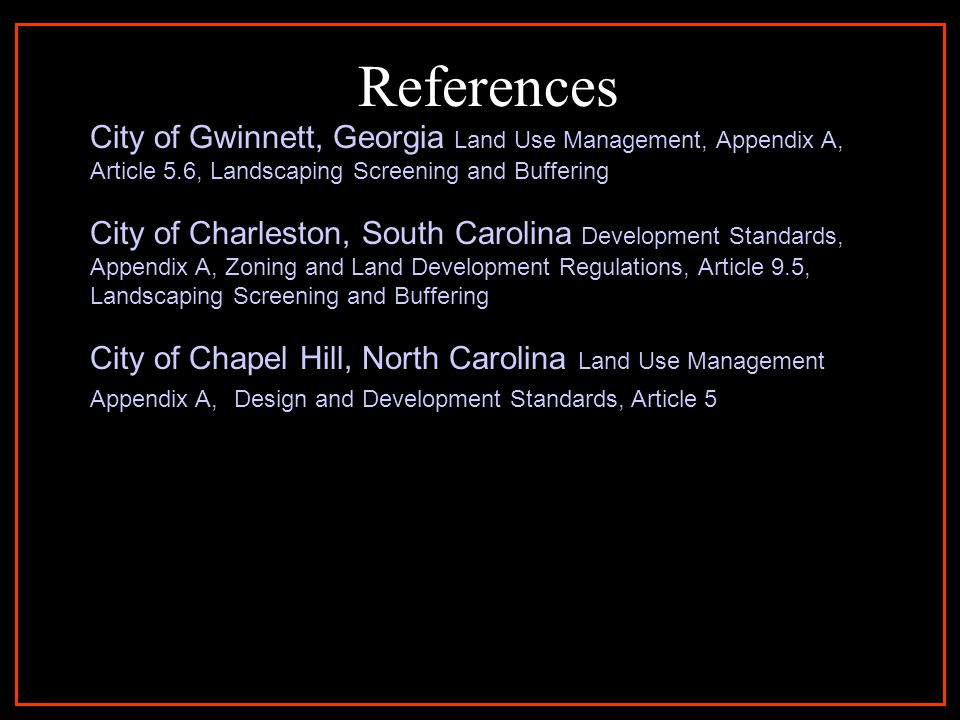 References City of Gwinnett, Georgia Land Use Management, Appendix A, Article 5.6, Landscaping Screening and Buffering City of Charleston, South Carolina Development Standards, Appendix A, Zoning and Land Development Regulations, Article 9.5, Landscaping Screening and Buffering City of Chapel Hill, North Carolina Land Use Management Appendix A, Design and Development Standards, Article 5