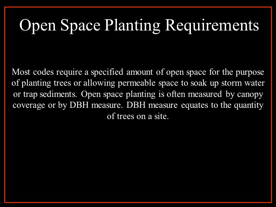 Open Space Planting Requirements Most codes require a specified amount of open space for the purpose of planting trees or allowing permeable space to
