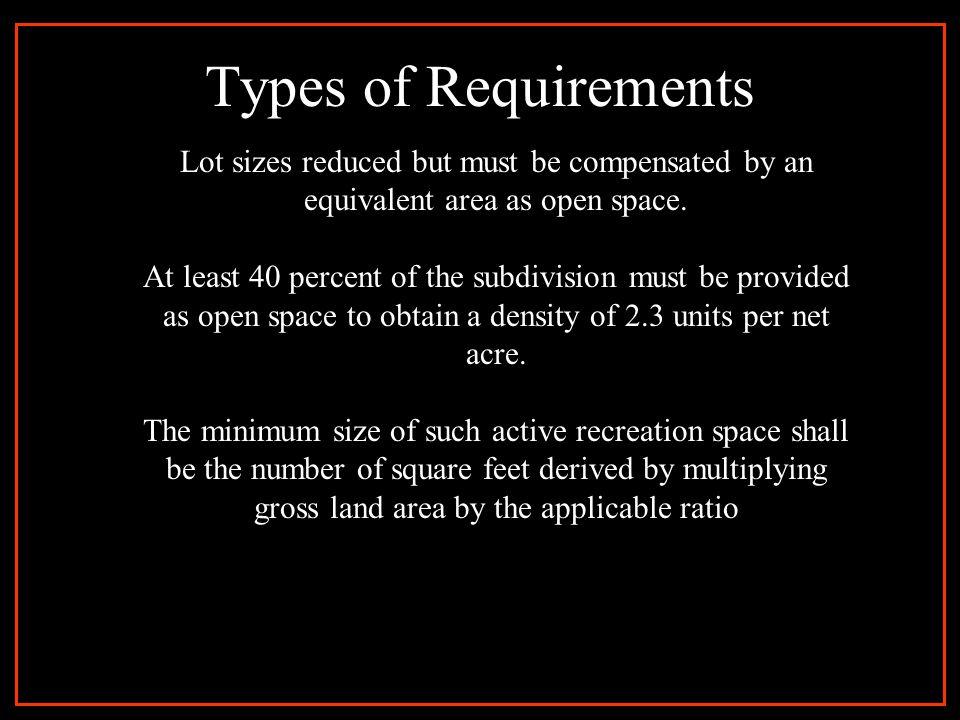 Types of Requirements Lot sizes reduced but must be compensated by an equivalent area as open space. At least 40 percent of the subdivision must be pr