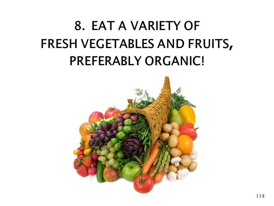 8. Fruits and Vegetables 8. EAT A VARIETY OF FRESH VEGETABLES AND FRUITS, PREFERABLY ORGANIC! 114