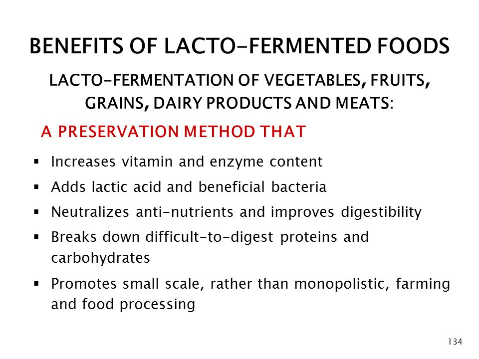 BENEFITS OF LACTO-FERMENTED FOODS A PRESERVATION METHOD THAT 134 LACTO-FERMENTATION OF VEGETABLES, FRUITS, GRAINS, DAIRY PRODUCTS AND MEATS:  Increases vitamin and enzyme content  Adds lactic acid and beneficial bacteria  Neutralizes anti-nutrients and improves digestibility  Breaks down difficult-to-digest proteins and carbohydrates  Promotes small scale, rather than monopolistic, farming and food processing