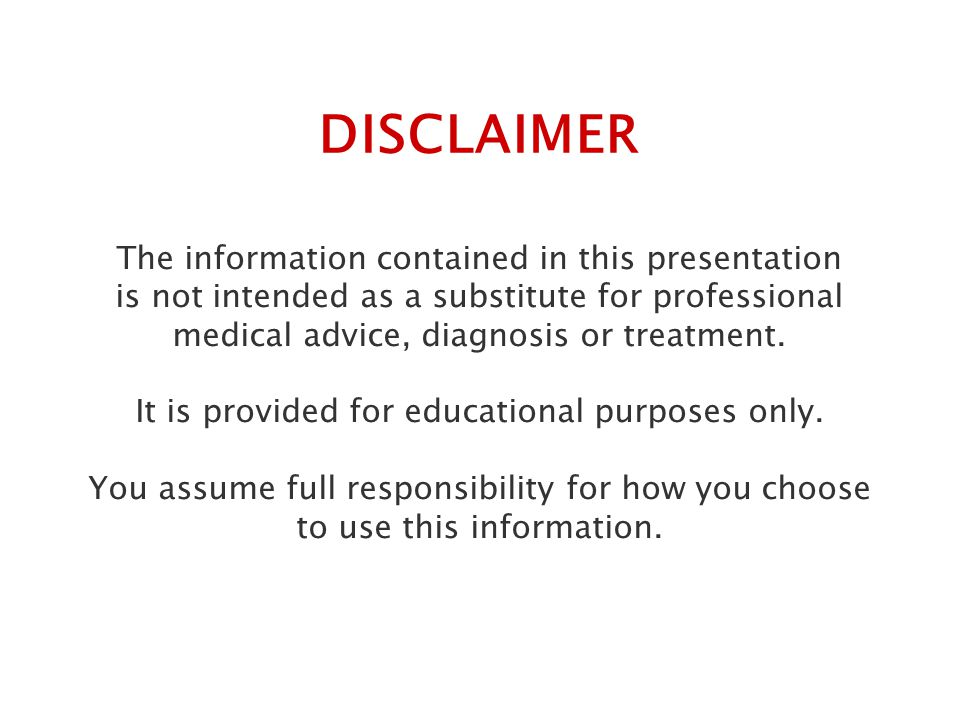 The information contained in this presentation is not intended as a substitute for professional medical advice, diagnosis or treatment.