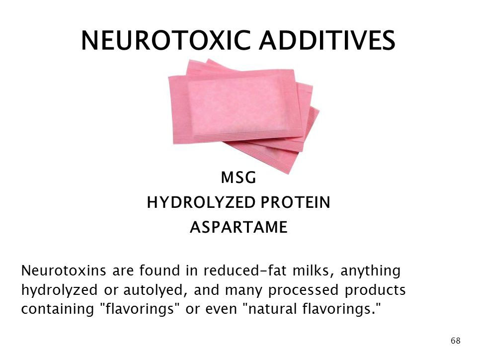 68 MSG HYDROLYZED PROTEIN ASPARTAME Neurotoxins are found in reduced-fat milks, anything hydrolyzed or autolyed, and many processed products containing flavorings or even natural flavorings. NEUROTOXIC ADDITIVES