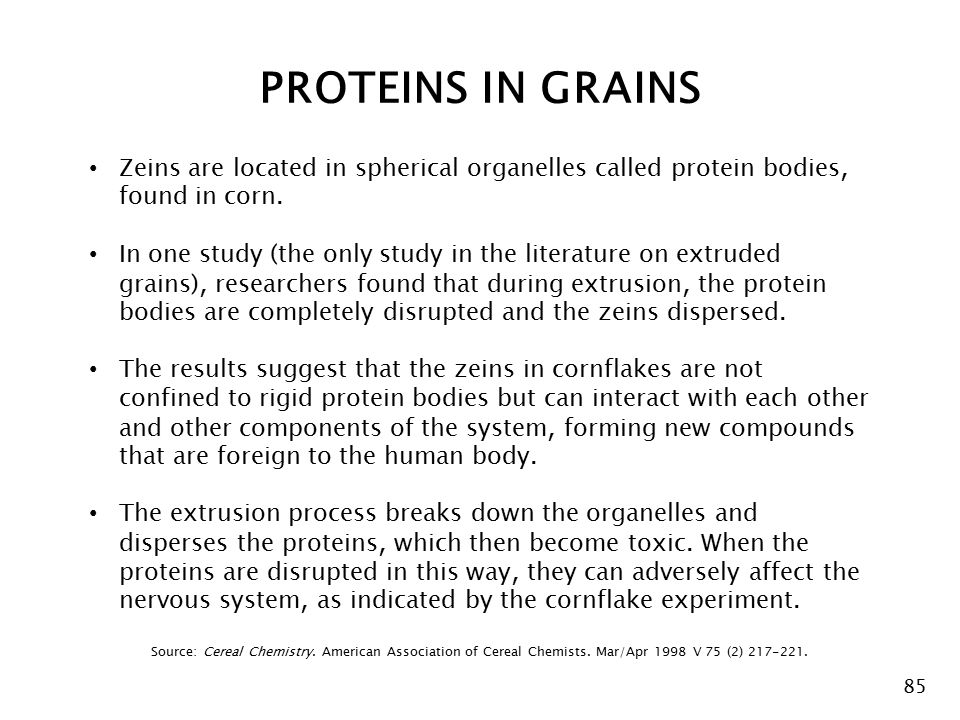 85 Zeins are located in spherical organelles called protein bodies, found in corn.
