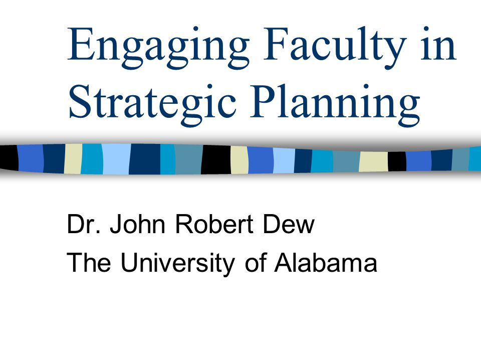 Engaging Faculty in Strategic Planning Dr. John Robert Dew The University of Alabama