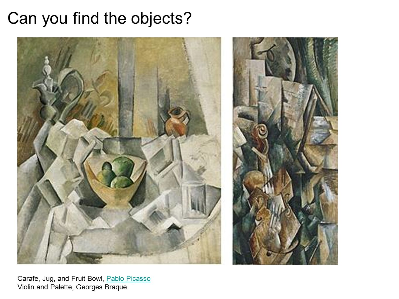 Carafe, Jug, and Fruit Bowl, Pablo Picasso Violin and Palette, Georges BraquePablo Picasso Can you find the objects?