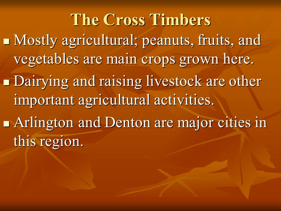 The Cross Timbers Mostly agricultural; peanuts, fruits, and vegetables are main crops grown here. Mostly agricultural; peanuts, fruits, and vegetables
