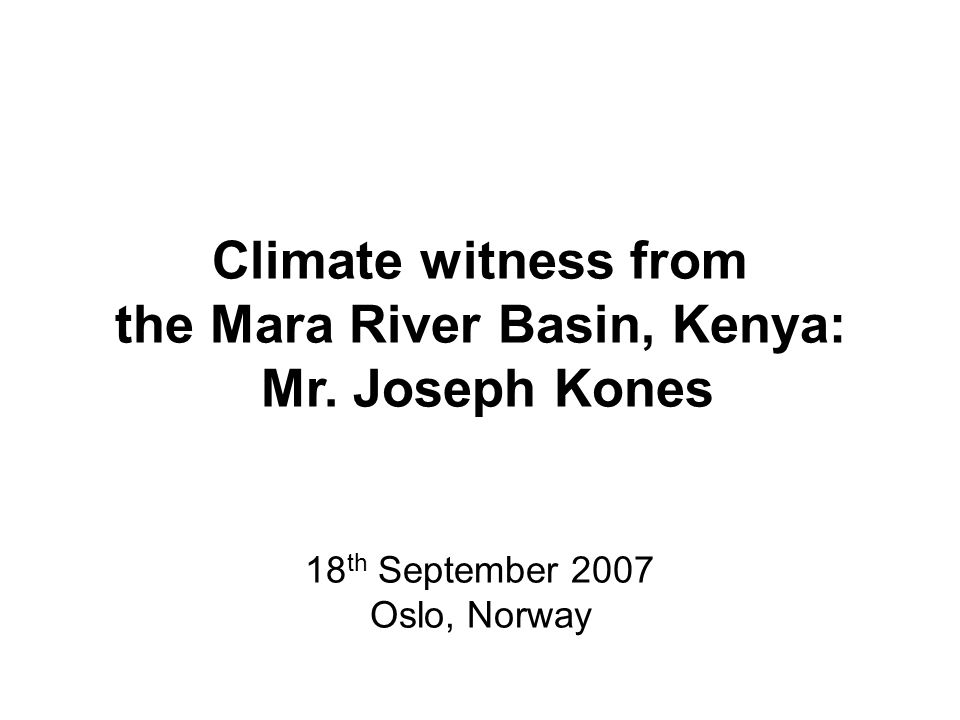 Climate witness from the Mara River Basin, Kenya: Mr. Joseph Kones 18 th September 2007 Oslo, Norway