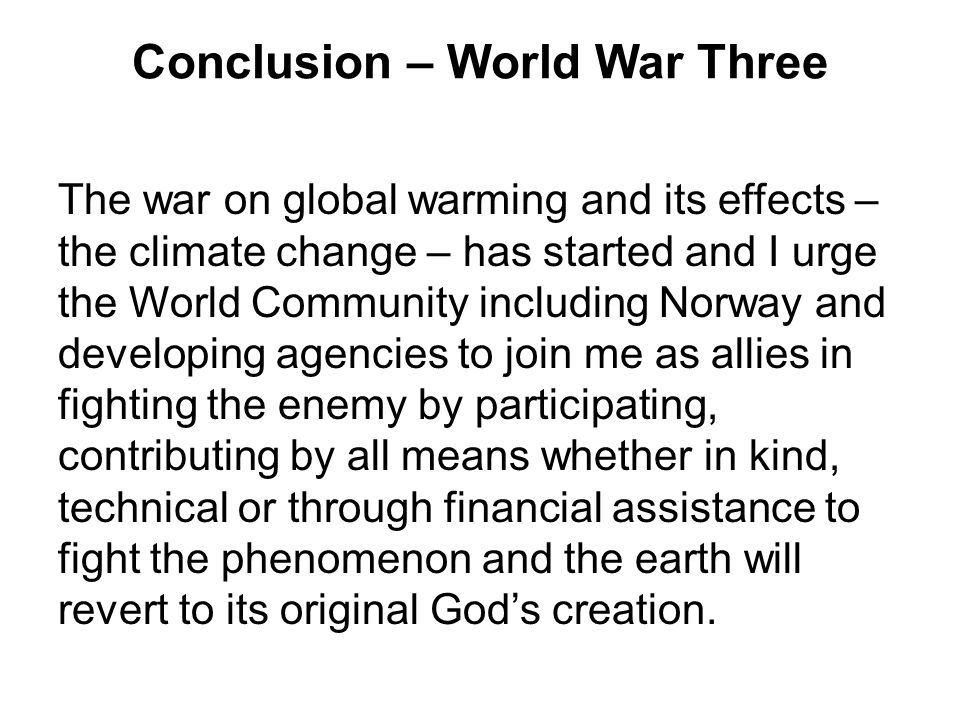 Conclusion – World War Three The war on global warming and its effects – the climate change – has started and I urge the World Community including Nor