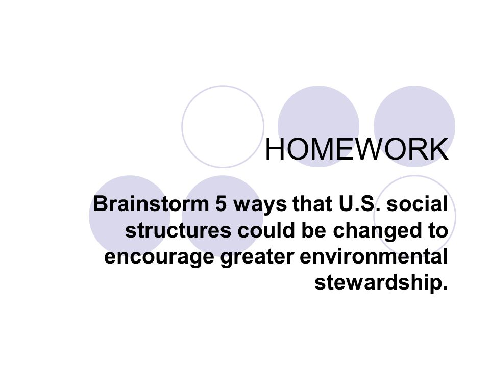 HOMEWORK Brainstorm 5 ways that U.S. social structures could be changed to encourage greater environmental stewardship.