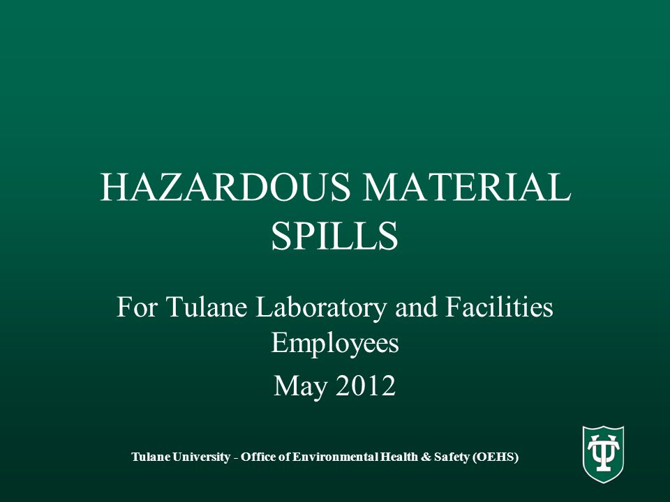 Tulane University - Office of Environmental Health & Safety (OEHS) HAZARDOUS MATERIAL SPILLS For Tulane Laboratory and Facilities Employees May 2012