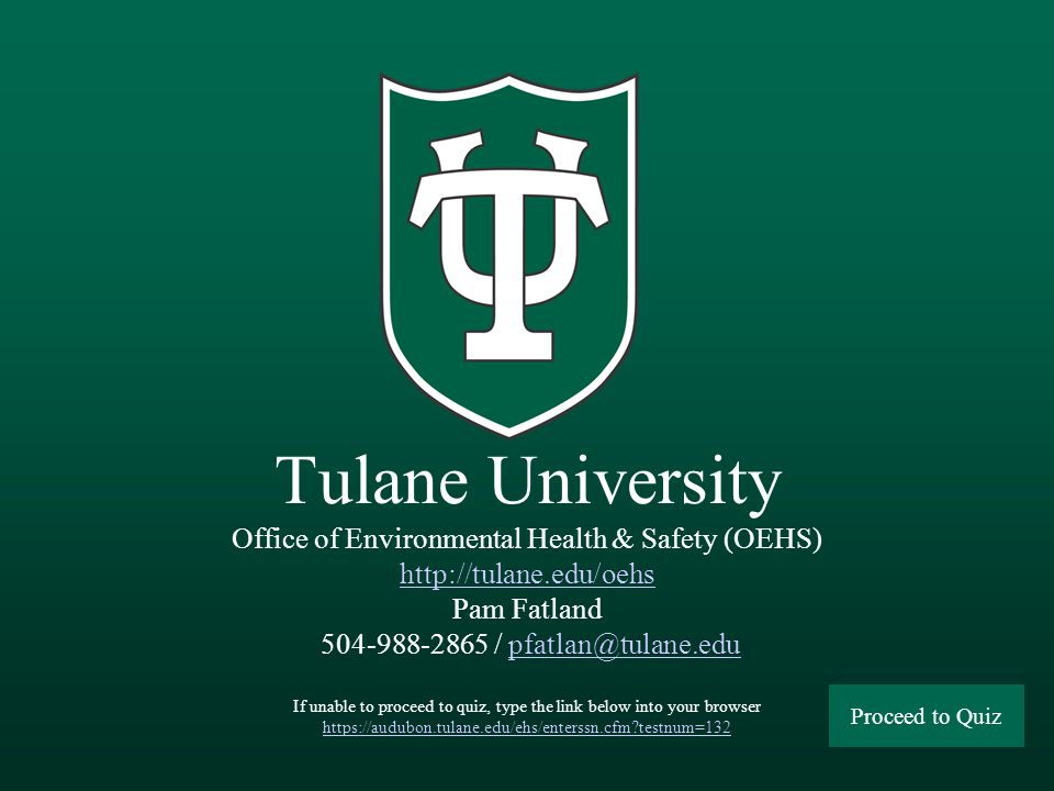 Tulane University Office of Environmental Health & Safety (OEHS) http://tulane.edu/oehs Pam Fatland 504-988-2865 / pfatlan@tulane.edu If unable to proceed to quiz, type the link below into your browser https://audubon.tulane.edu/ehs/enterssn.cfm testnum=132 http://tulane.edu/oehspfatlan@tulane.edu https://audubon.tulane.edu/ehs/enterssn.cfm testnum=132 Proceed to Quiz