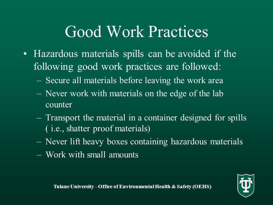 Tulane University - Office of Environmental Health & Safety (OEHS) Good Work Practices Hazardous materials spills can be avoided if the following good work practices are followed: –Secure all materials before leaving the work area –Never work with materials on the edge of the lab counter –Transport the material in a container designed for spills ( i.e., shatter proof materials) –Never lift heavy boxes containing hazardous materials –Work with small amounts