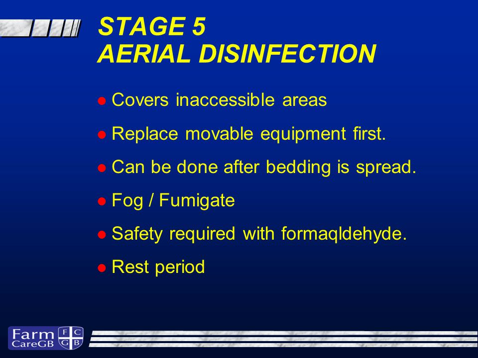 STAGE 5 AERIAL DISINFECTION Covers inaccessible areas Replace movable equipment first. Can be done after bedding is spread. Fog / Fumigate Safety requ