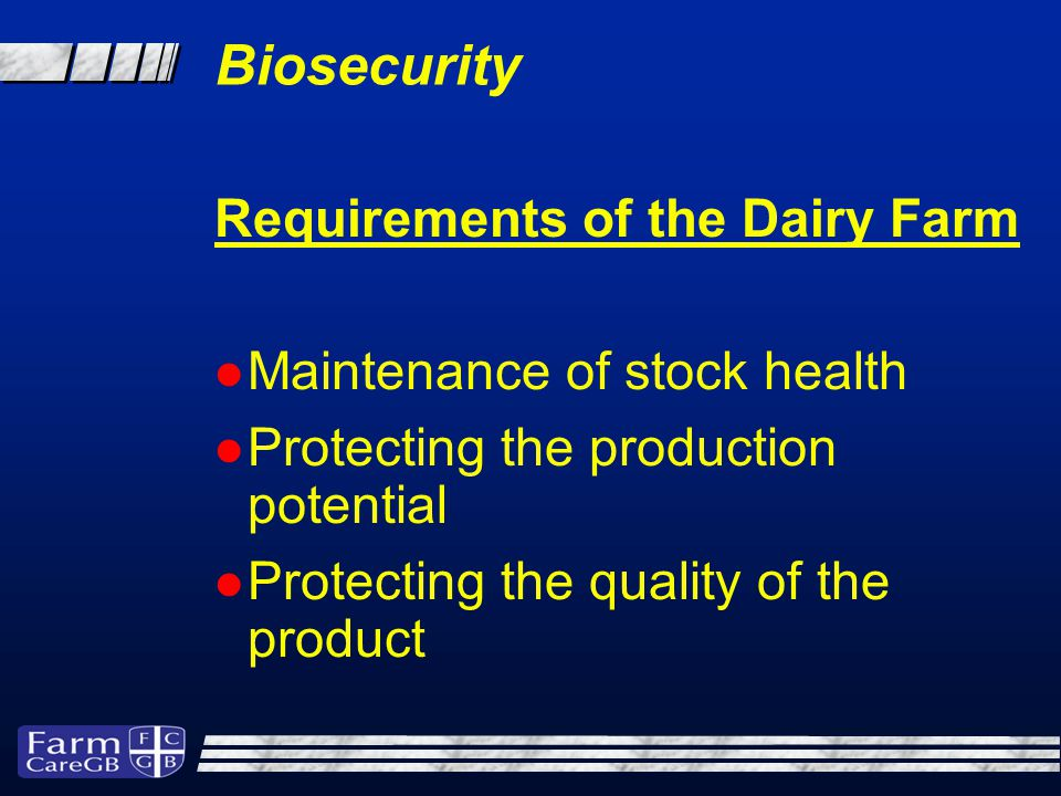 Biosecurity Requirements of the Dairy Farm Maintenance of stock health Protecting the production potential Protecting the quality of the product