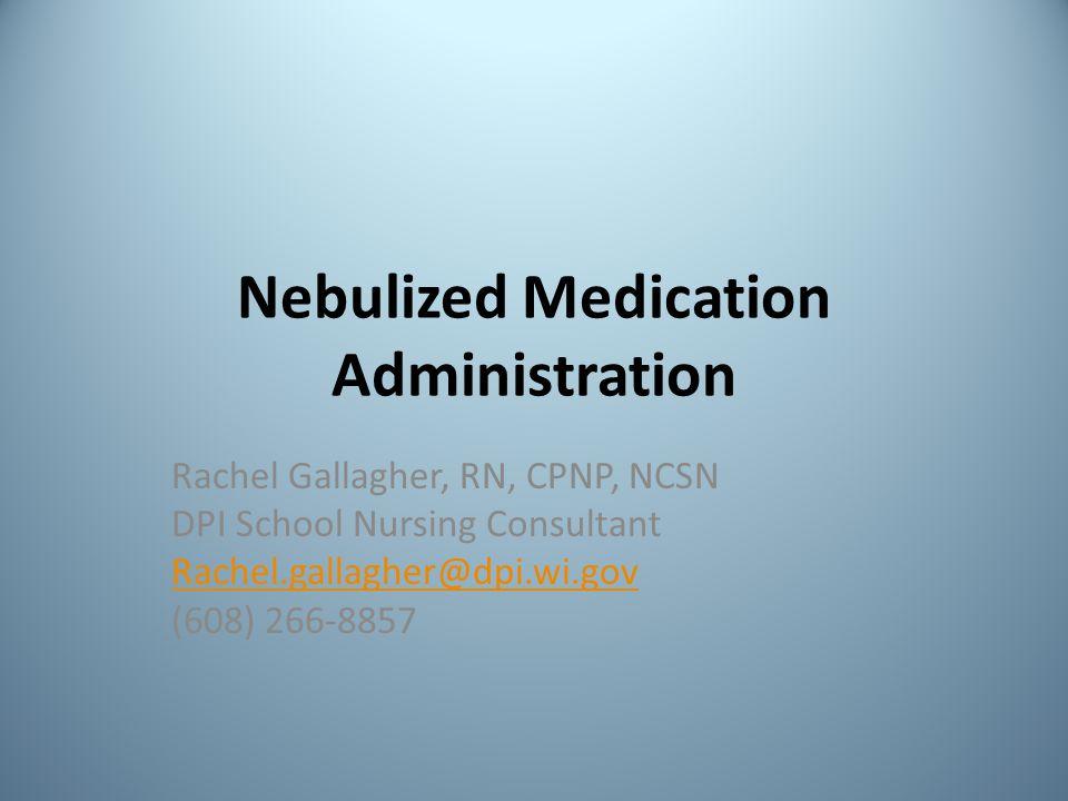 Nebulized Medication Administration Rachel Gallagher, RN, CPNP, NCSN DPI School Nursing Consultant Rachel.gallagher@dpi.wi.gov (608) 266-8857