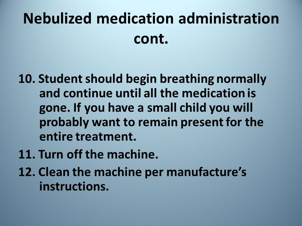Nebulized medication administration cont. 10. Student should begin breathing normally and continue until all the medication is gone. If you have a sma