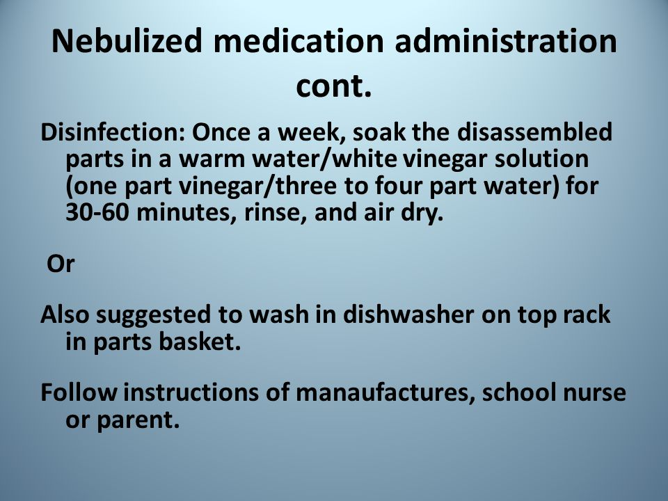 Nebulized medication administration cont. Disinfection: Once a week, soak the disassembled parts in a warm water/white vinegar solution (one part vine