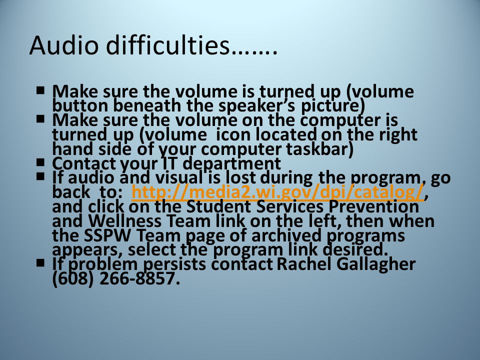 Audio difficulties…….  Make sure the volume is turned up (volume button beneath the speaker's picture)  Make sure the volume on the computer is turn