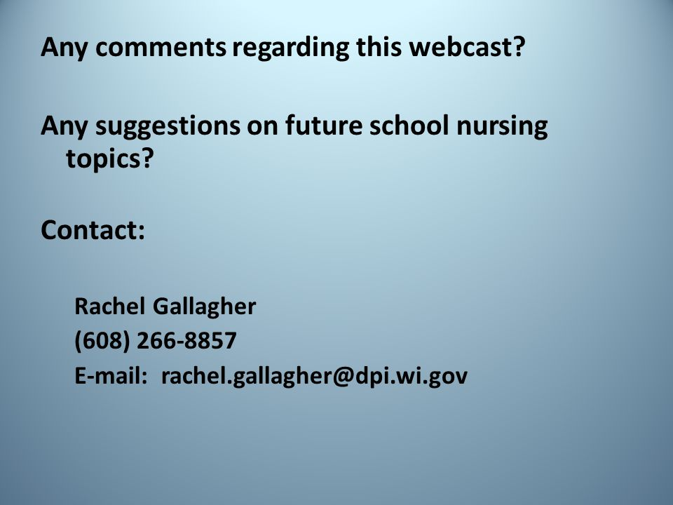 Any comments regarding this webcast? Any suggestions on future school nursing topics? Contact: Rachel Gallagher (608) 266-8857 E-mail: rachel.gallaghe