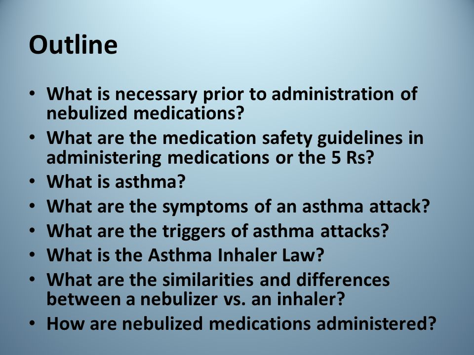 Outline What is necessary prior to administration of nebulized medications? What are the medication safety guidelines in administering medications or