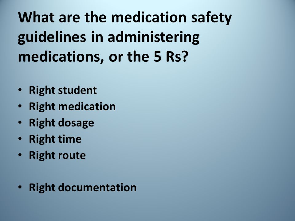 What are the medication safety guidelines in administering medications, or the 5 Rs? Right student Right medication Right dosage Right time Right rout