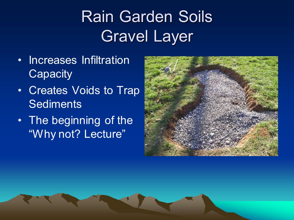 Rain Garden Soils Gravel Layer Increases Infiltration Capacity Creates Voids to Trap Sediments The beginning of the Why not.