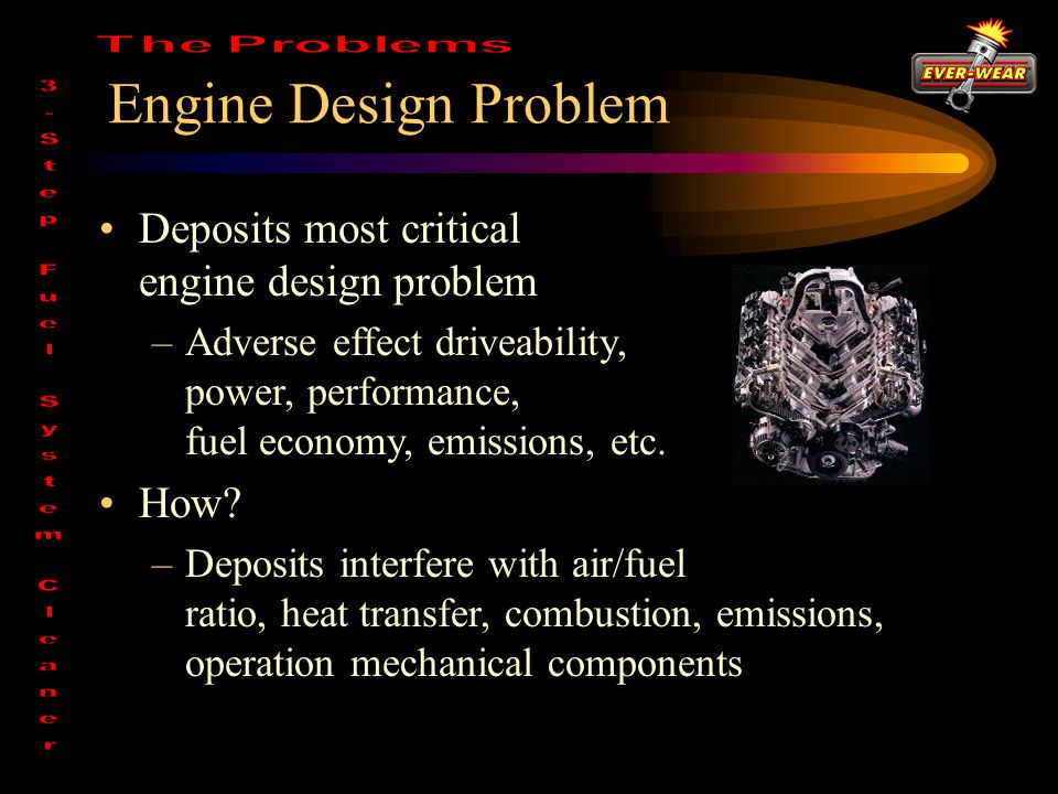 Engine Design Problem Deposits most critical engine design problem –Adverse effect driveability, power, performance, fuel economy, emissions, etc.
