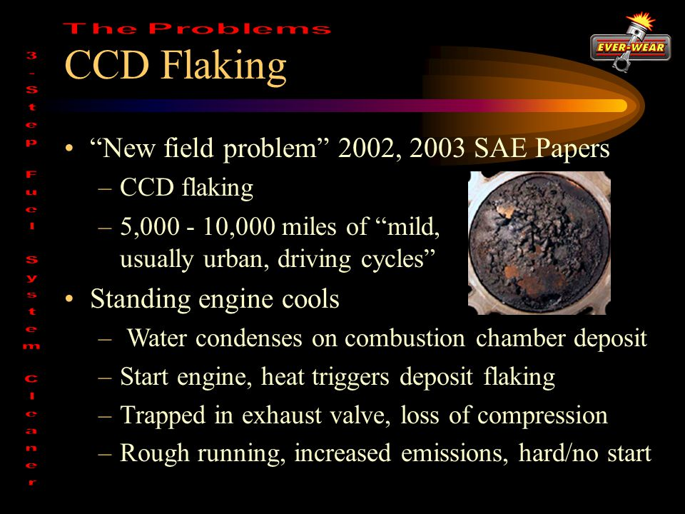 CCD Flaking New field problem 2002, 2003 SAE Papers –CCD flaking –5,000 - 10,000 miles of mild, usually urban, driving cycles Standing engine cools – Water condenses on combustion chamber deposit –Start engine, heat triggers deposit flaking –Trapped in exhaust valve, loss of compression –Rough running, increased emissions, hard/no start
