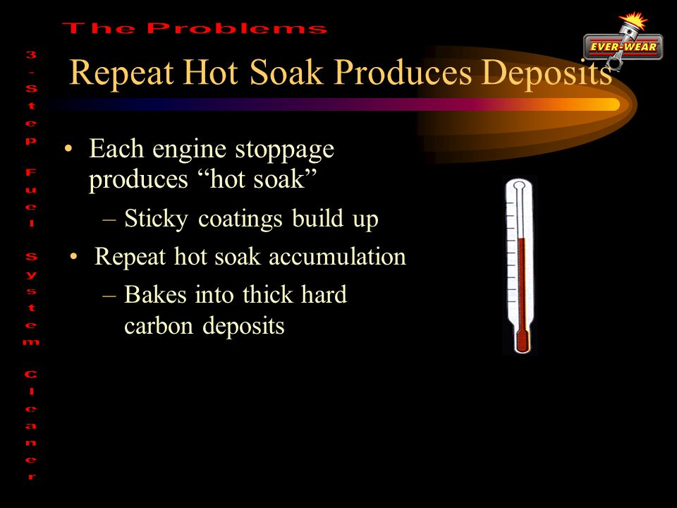 Repeat Hot Soak Produces Deposits Each engine stoppage produces hot soak –Sticky coatings build up Repeat hot soak accumulation –Bakes into thick hard carbon deposits